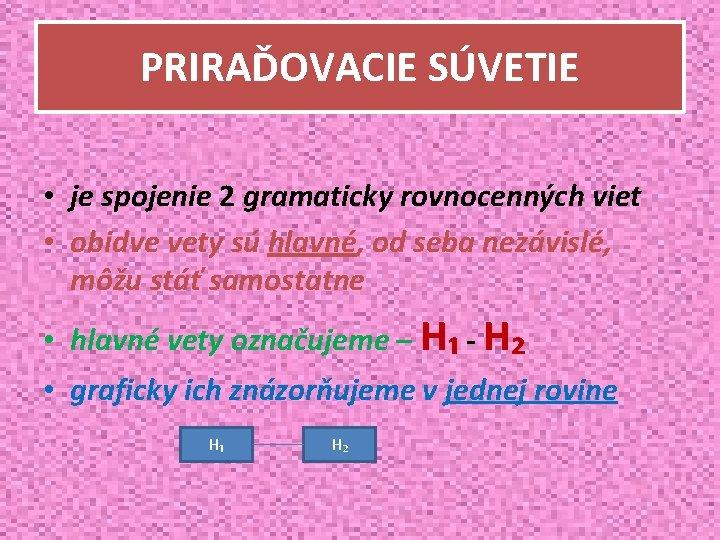 PRIRAĎOVACIE SÚVETIE • je spojenie 2 gramaticky rovnocenných viet • obidve vety sú hlavné,