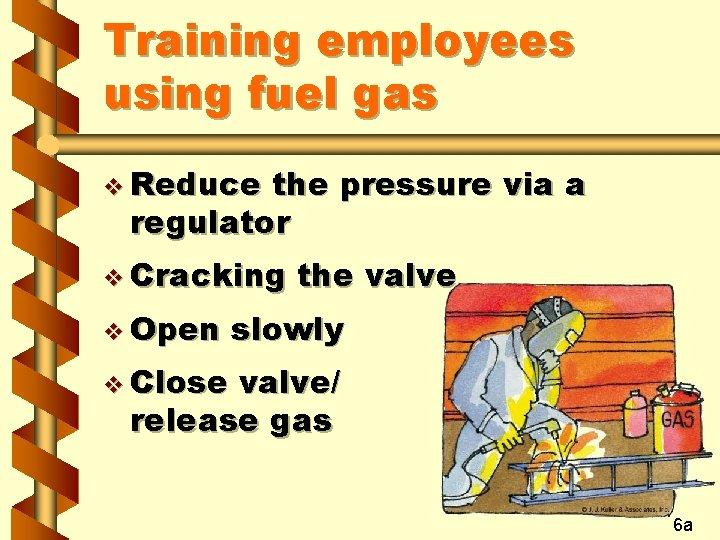 Training employees using fuel gas v Reduce the pressure via a regulator v Cracking