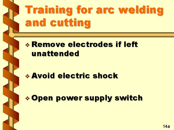 Training for arc welding and cutting v Remove electrodes if left unattended v Avoid