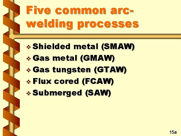 Five common arcwelding processes v Shielded metal (SMAW) v Gas metal (GMAW) v Gas