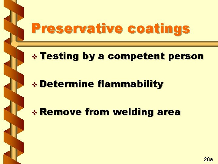 Preservative coatings v Testing by a competent person v Determine v Remove flammability from