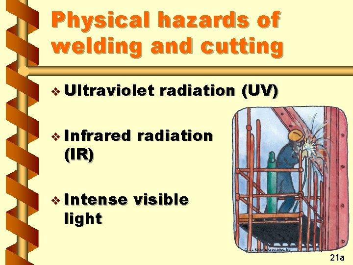 Physical hazards of welding and cutting v Ultraviolet radiation (UV) v Infrared radiation v