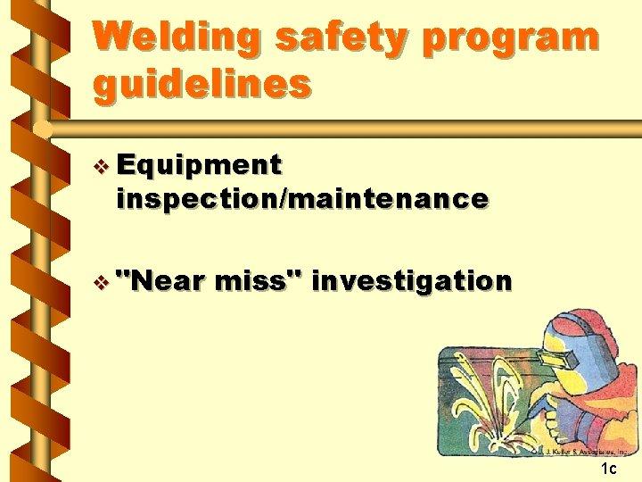 "Welding safety program guidelines v Equipment inspection/maintenance v ""Near miss"" investigation 1 c"