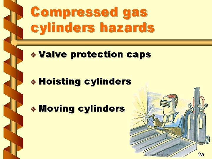 Compressed gas cylinders hazards v Valve protection caps v Hoisting v Moving cylinders 2