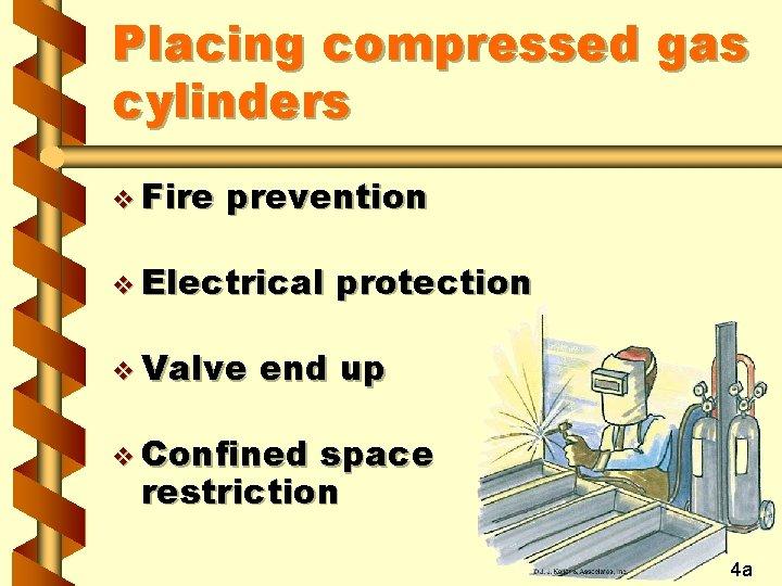 Placing compressed gas cylinders v Fire prevention v Electrical v Valve protection end up