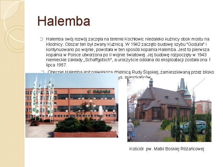 Halemba � Halemba swój rozwój zaczęła na terenie Kochłowic niedaleko kuźnicy obok mostu na