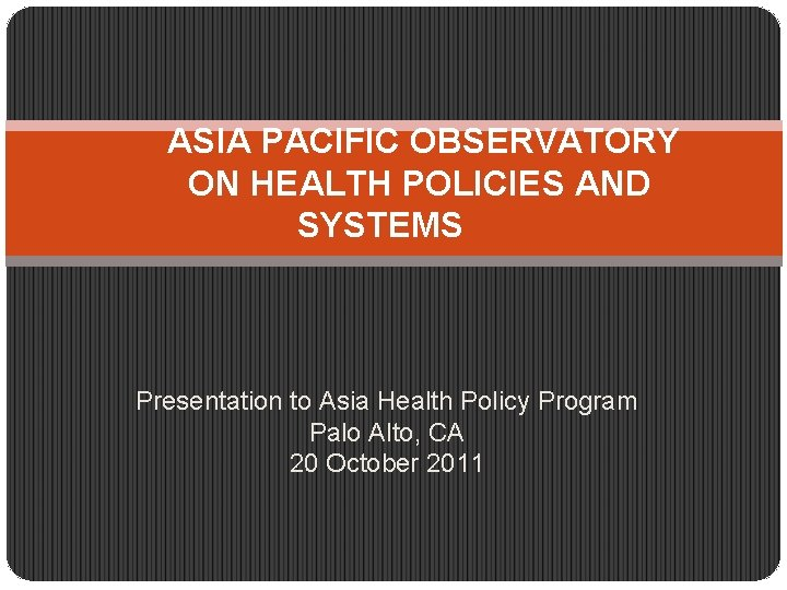 ASIA PACIFIC OBSERVATORY ON HEALTH POLICIES AND SYSTEMS Presentation to Asia Health Policy Program