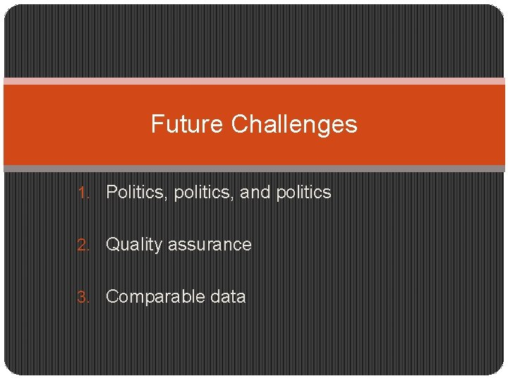 Future Challenges 1. Politics, politics, and politics 2. Quality assurance 3. Comparable data