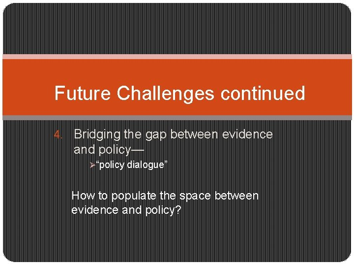 """Future Challenges continued 4. Bridging the gap between evidence and policy— Ø""""policy dialogue"""" How"""