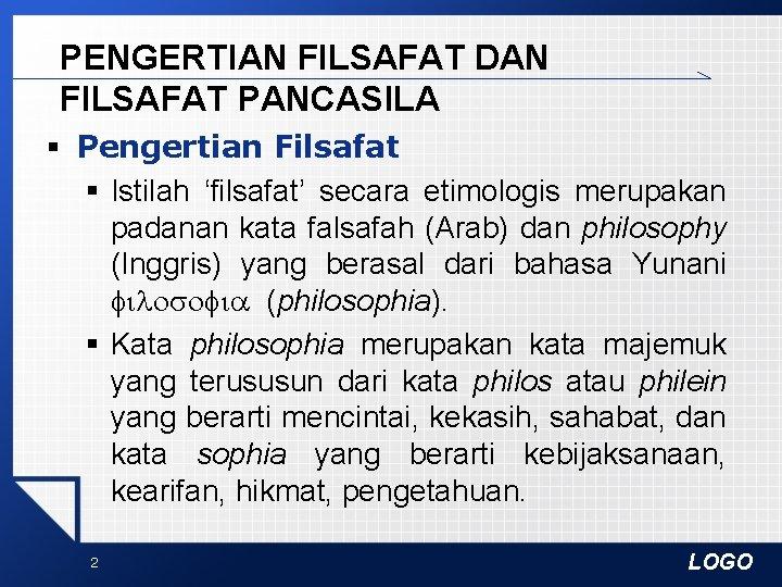 PENGERTIAN FILSAFAT DAN FILSAFAT PANCASILA § Pengertian Filsafat § Istilah 'filsafat' secara etimologis merupakan