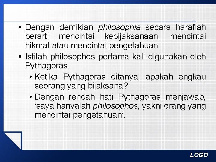 § Dengan demikian philosophia secara harafiah berarti mencintai kebijaksanaan, mencintai hikmat atau mencintai pengetahuan.
