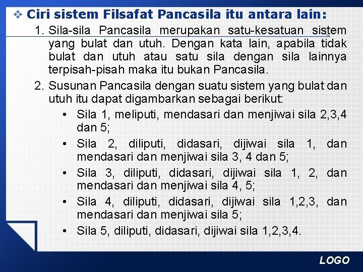 v Ciri sistem Filsafat Pancasila itu antara lain: 1. Sila-sila Pancasila merupakan satu-kesatuan sistem