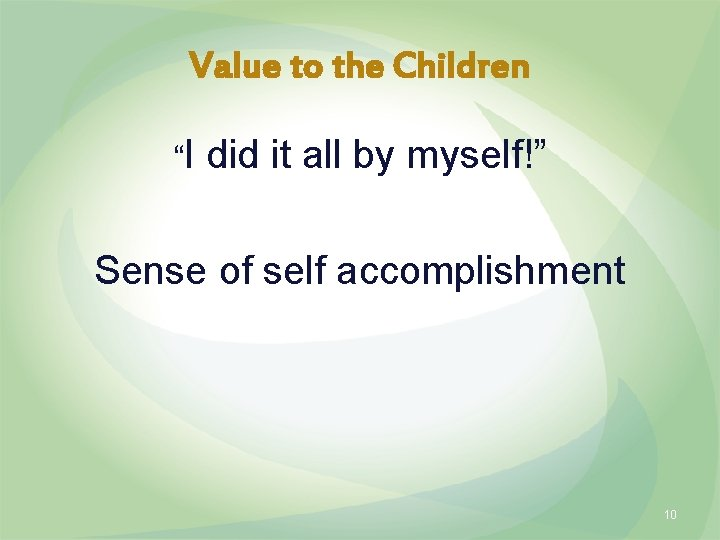 """Value to the Children """"I did it all by myself!"""" Sense of self accomplishment"""