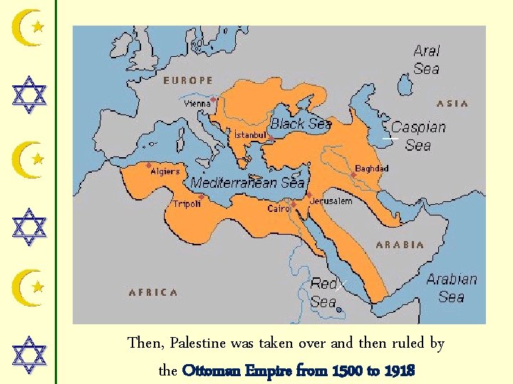 Then, Palestine was taken over and then ruled by the Ottoman Empire from 1500