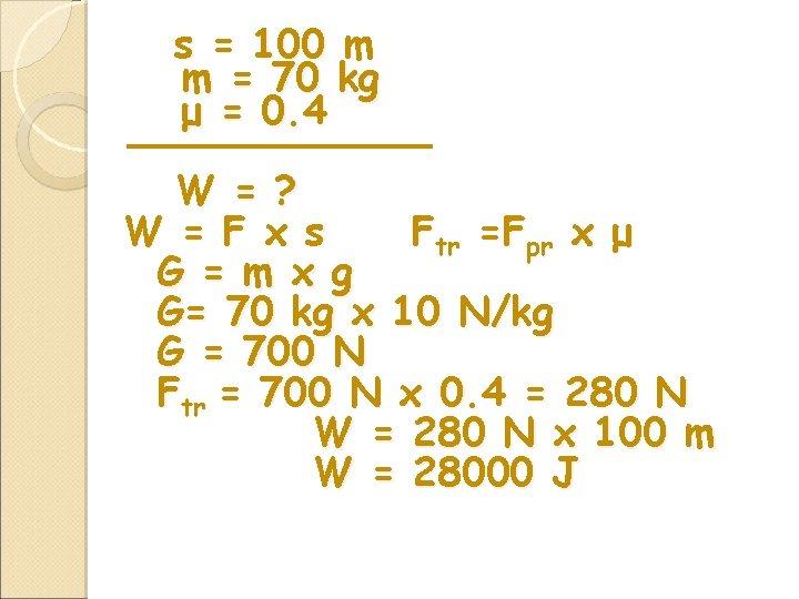 s = 100 m m = 70 kg μ = 0. 4 W =