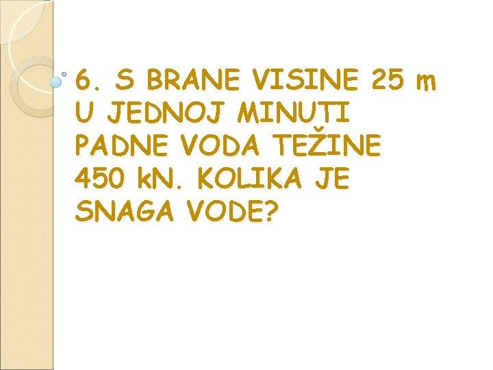 6. S BRANE VISINE 25 m U JEDNOJ MINUTI PADNE VODA TEŽINE 450 k.