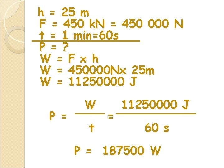 h = 25 m F = 450 k. N = 450 000 N t