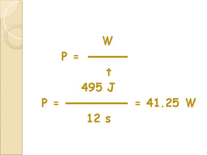 P = W t 495 J 12 s = 41. 25 W