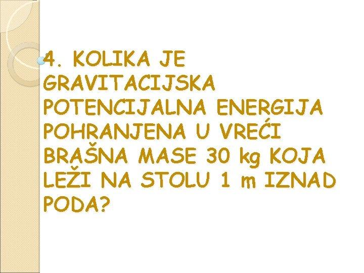 4. KOLIKA JE GRAVITACIJSKA POTENCIJALNA ENERGIJA POHRANJENA U VREĆI BRAŠNA MASE 30 kg KOJA