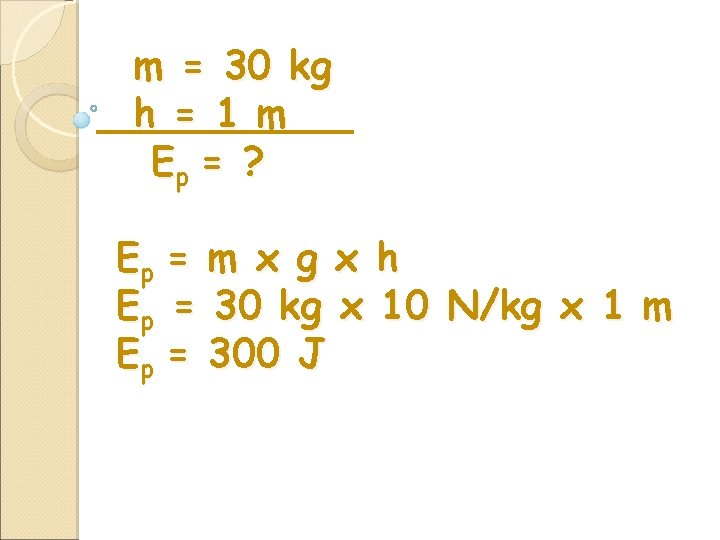 m = 30 kg h = 1 m Ep = ? Ep = m