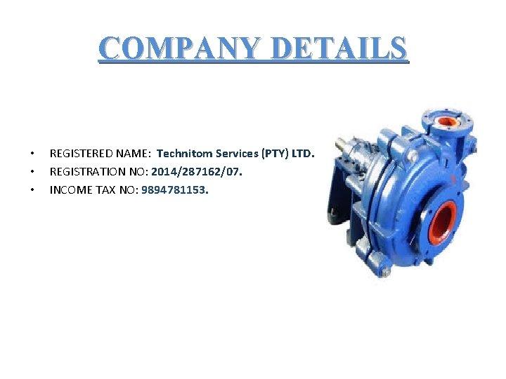 COMPANY DETAILS • • • REGISTERED NAME: Technitom Services (PTY) LTD. REGISTRATION NO: 2014/287162/07.