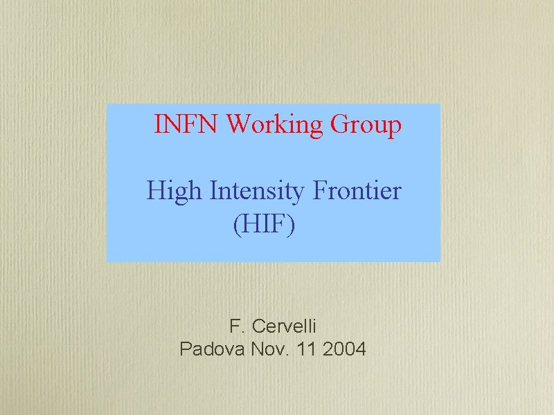 INFN Working Group High Intensity Frontier (HIF) F. Cervelli Padova Nov. 11 2004