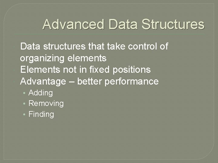 Advanced Data Structures Data structures that take control of organizing elements Elements not in