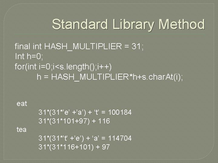 Standard Library Method final int HASH_MULTIPLIER = 31; Int h=0; for(int i=0; i<s. length();
