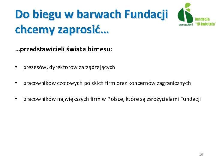 Do biegu w barwach Fundacji chcemy zaprosić… …przedstawicieli świata biznesu: • prezesów, dyrektorów zarządzających