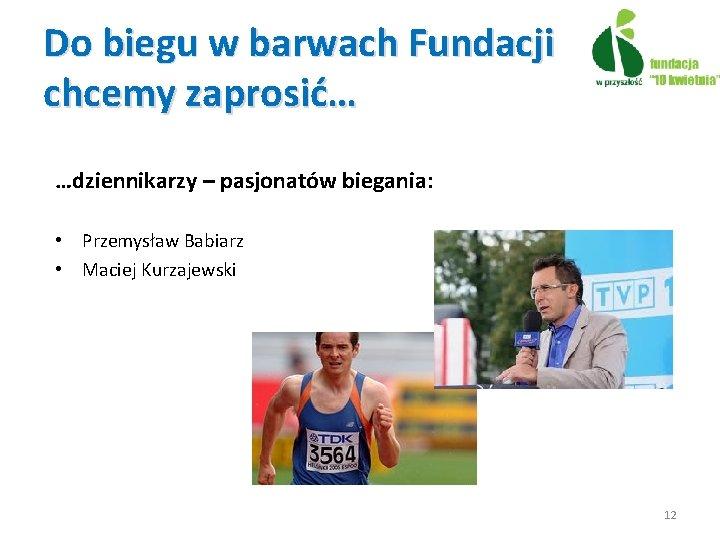 Do biegu w barwach Fundacji chcemy zaprosić… …dziennikarzy – pasjonatów biegania: • Przemysław Babiarz