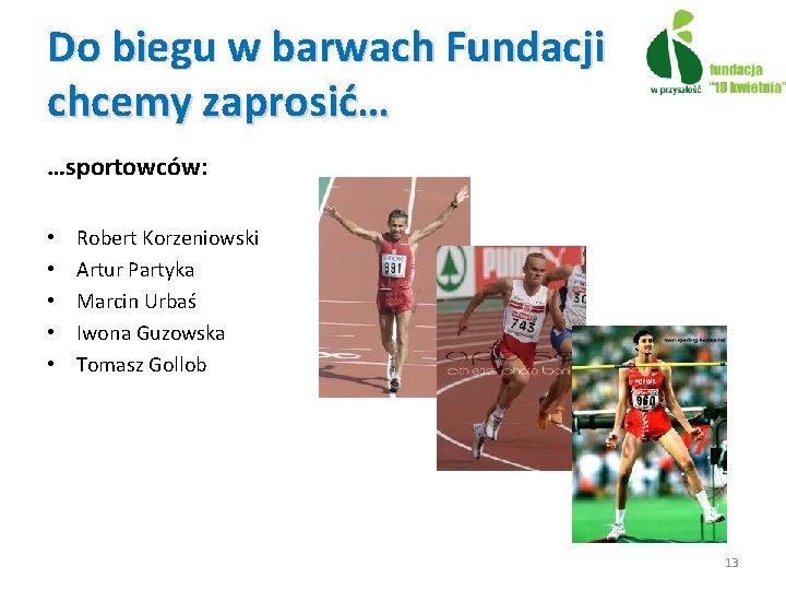 Do biegu w barwach Fundacji chcemy zaprosić… …sportowców: • • • Robert Korzeniowski Artur