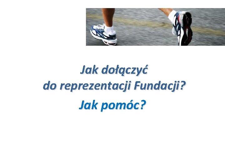 Jak dołączyć do reprezentacji Fundacji? Jak pomóc?