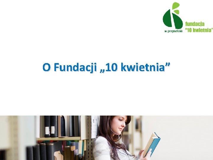 """O Fundacji """" 10 kwietnia"""""""