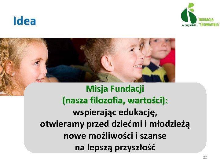 Idea Misja Fundacji (nasza filozofia, wartości): wspierając edukację, otwieramy przed dziećmi i młodzieżą nowe