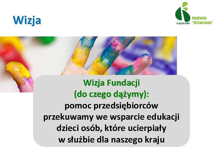 Wizja Fundacji (do czego dążymy): pomoc przedsiębiorców przekuwamy we wsparcie edukacji dzieci osób, które