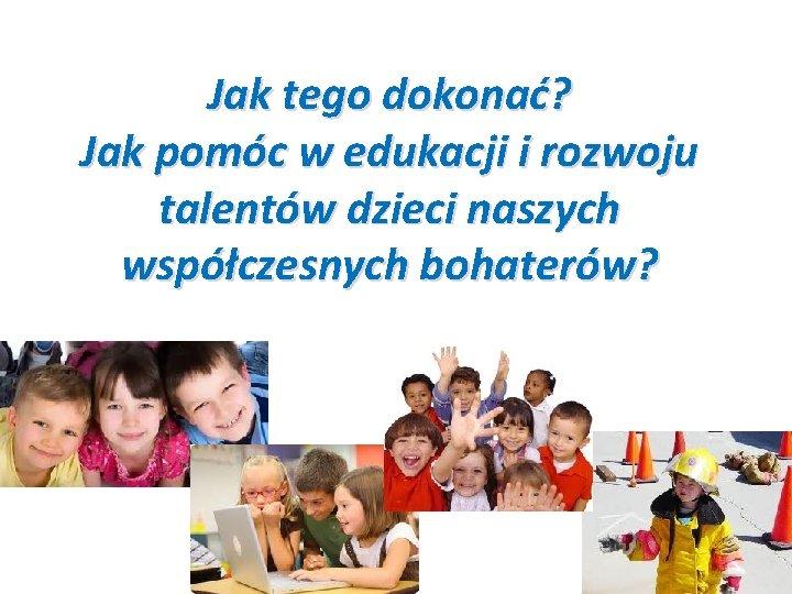 Jak tego dokonać? Jak pomóc w edukacji i rozwoju talentów dzieci naszych współczesnych bohaterów?