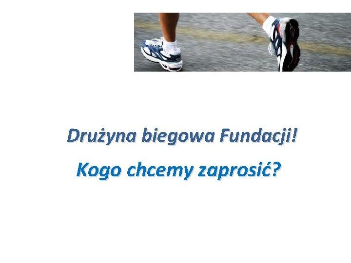 Drużyna biegowa Fundacji! Kogo chcemy zaprosić? 8