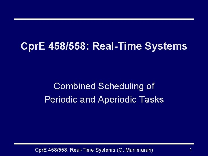 Cpr. E 458/558: Real-Time Systems Combined Scheduling of Periodic and Aperiodic Tasks Cpr. E