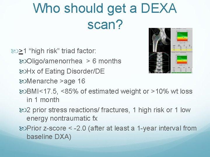 """Who should get a DEXA scan? >1 """"high risk"""" triad factor: Oligo/amenorrhea > 6"""
