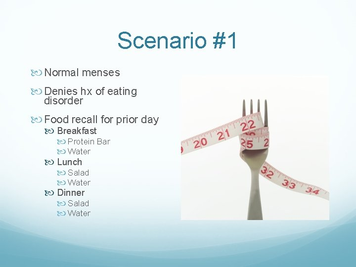 Scenario #1 Normal menses Denies hx of eating disorder Food recall for prior day