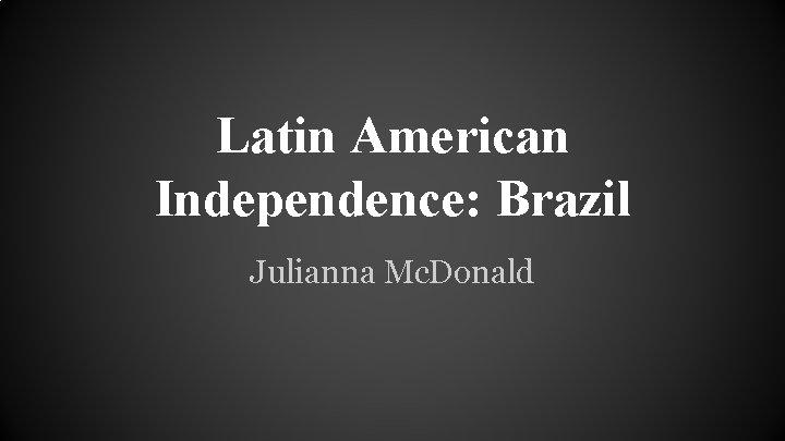 Latin American Independence: Brazil Julianna Mc. Donald
