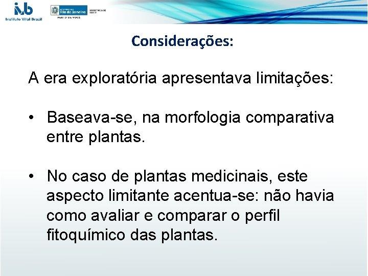 Considerações: A era exploratória apresentava limitações: • Baseava-se, na morfologia comparativa entre plantas. •