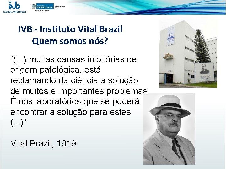 """IVB - Instituto Vital Brazil Quem somos nós? """"(. . . ) muitas causas"""