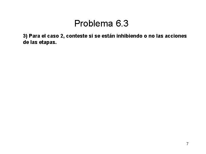 Problema 6. 3 3) Para el caso 2, conteste si se están inhibiendo o