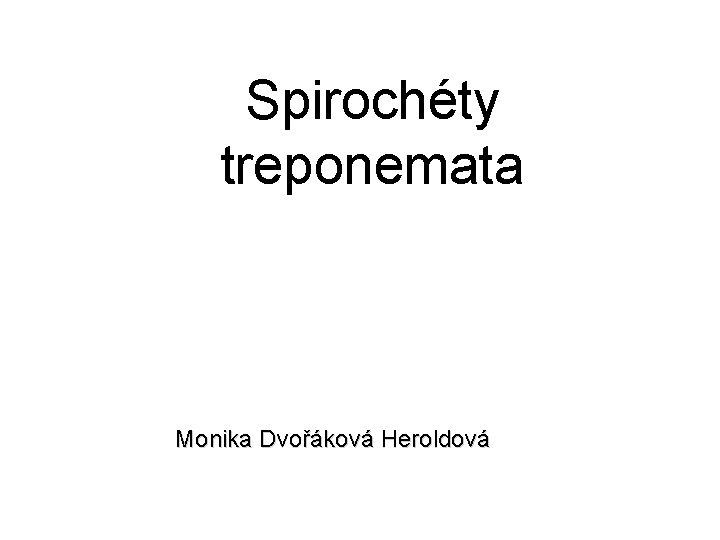 Spirochéty treponemata Monika Dvořáková Heroldová