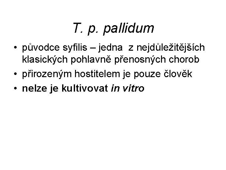 T. p. pallidum • původce syfilis – jedna z nejdůležitějších klasických pohlavně přenosných chorob
