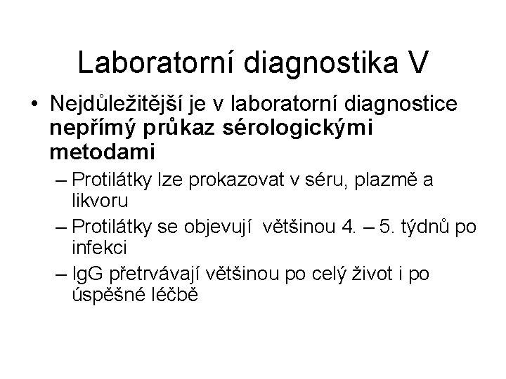 Laboratorní diagnostika V • Nejdůležitější je v laboratorní diagnostice nepřímý průkaz sérologickými metodami –