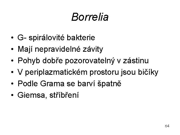 Borrelia • • • G- spirálovité bakterie Mají nepravidelné závity Pohyb dobře pozorovatelný v