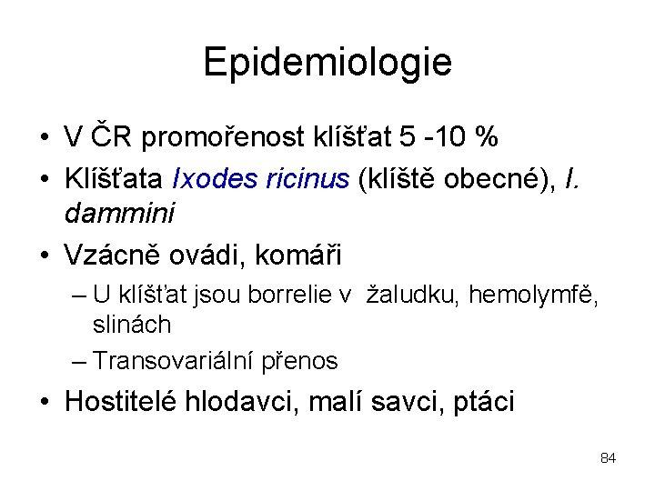 Epidemiologie • V ČR promořenost klíšťat 5 -10 % • Klíšťata Ixodes ricinus (klíště