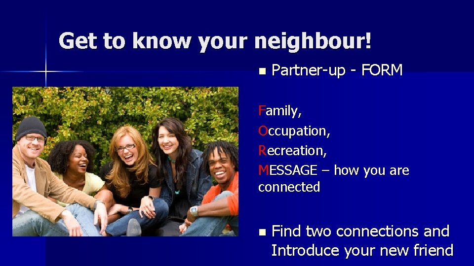 Get to know your neighbour! n Partner-up - FORM Family, Occupation, Recreation, MESSAGE –